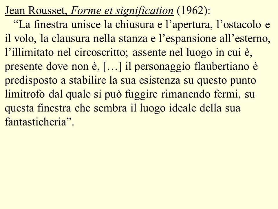 Jean Rousset, Forme et signification (1962): La finestra unisce la chiusura e l'apertura, l'ostacolo e il volo, la clausura nella stanza e l'espansione all'esterno, l'illimitato nel circoscritto; assente nel luogo in cui è, presente dove non è, […] il personaggio flaubertiano è predisposto a stabilire la sua esistenza su questo punto limitrofo dal quale si può fuggire rimanendo fermi, su questa finestra che sembra il luogo ideale della sua fantasticheria .